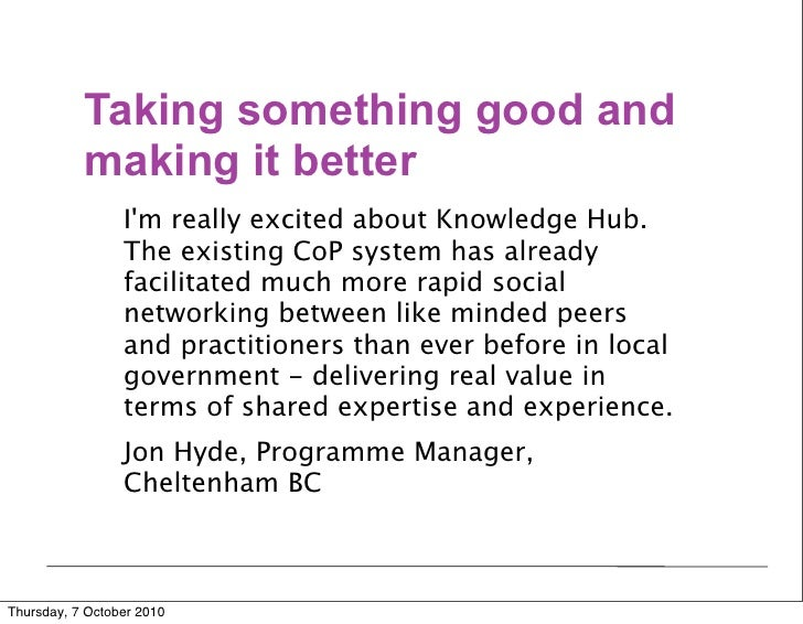 Taking something good and            making it better                  I'm really excited about Knowledge Hub.           ...