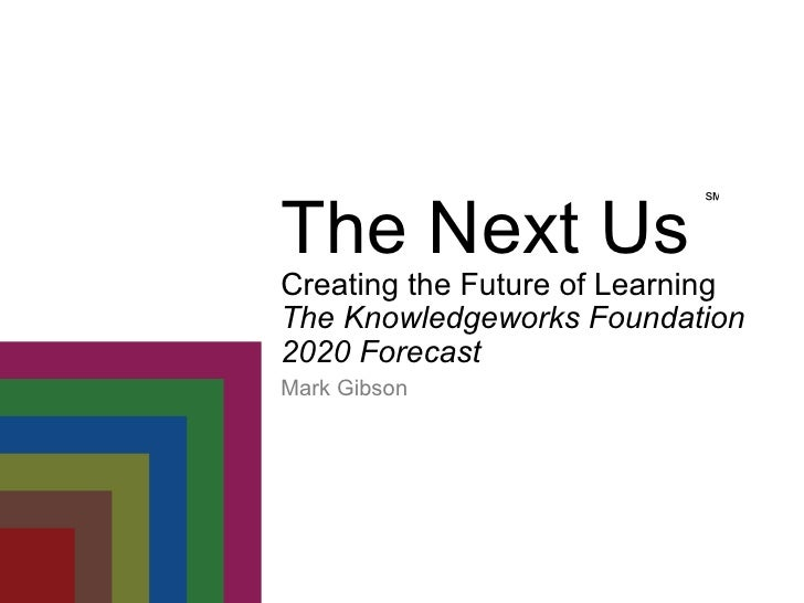 Mark Gibson ℠ The Next Us Creating the Future of Learning The Knowledgeworks Foundation 2020 Forecast