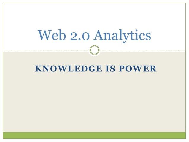 KNOWLEDGE IS POWER Web 2.0 Analytics