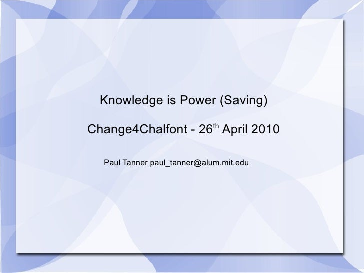 Knowledge is Power (Saving) Change4Chalfont - 26 th  April 2010 Paul Tanner paul_tanner@alum.mit.edu