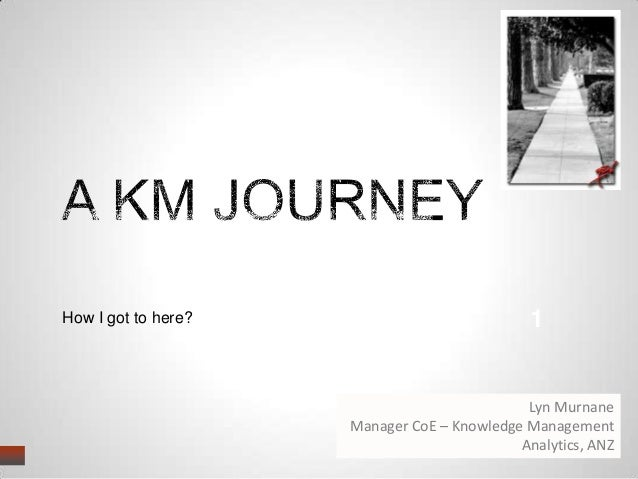 How I got to here? 1 Lyn Murnane Manager CoE – Knowledge Management Analytics, ANZ