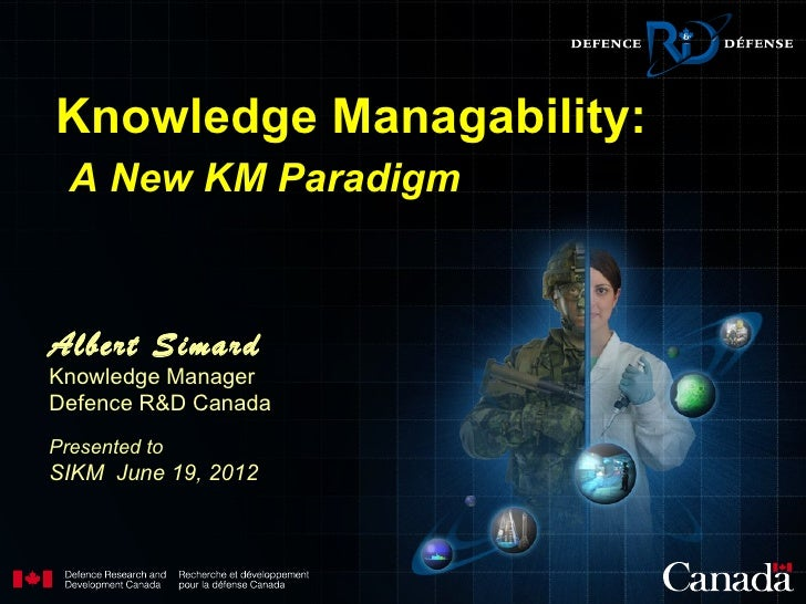Knowledge Managability:  A New KM ParadigmAlbert SimardKnowledge ManagerDefence R&D CanadaPresented toSIKM June 19, 2012