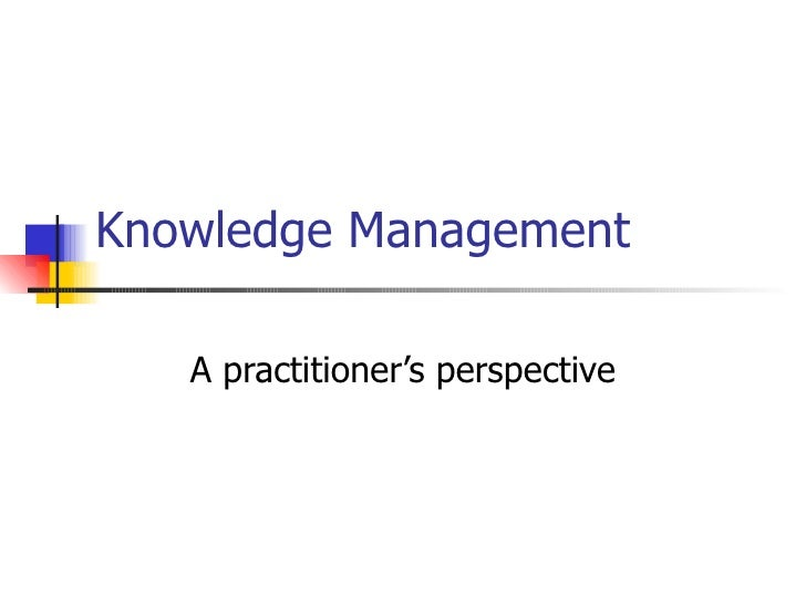 Knowledge Management A practitioner's perspective