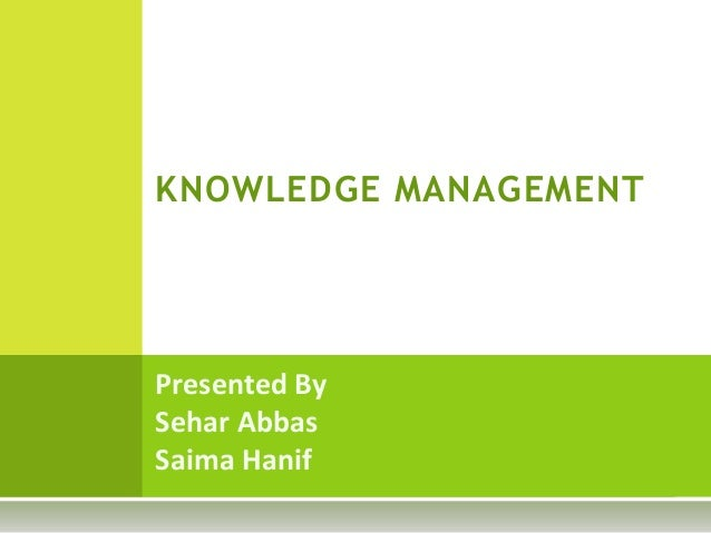 KNOWLEDGE MANAGEMENTPresented BySehar AbbasSaima Hanif