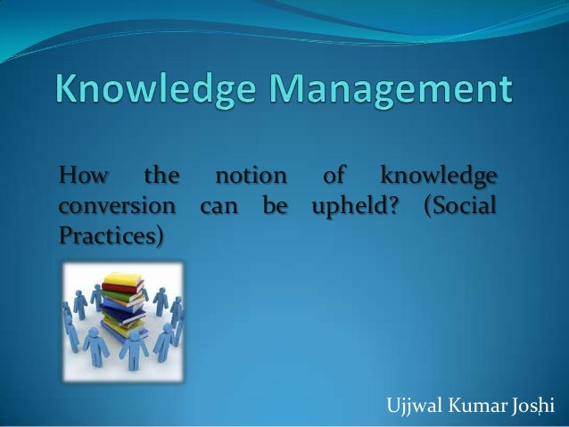 How the notion of knowledgeconversion can be upheld? (SocialPractices)                        Ujjwal Kumar Joshi          ...