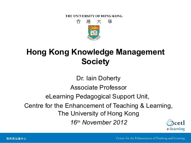 Hong Kong Knowledge Management Society Dr. Iain Doherty Associate Professor eLearning Pedagogical Support Unit, Centre for...