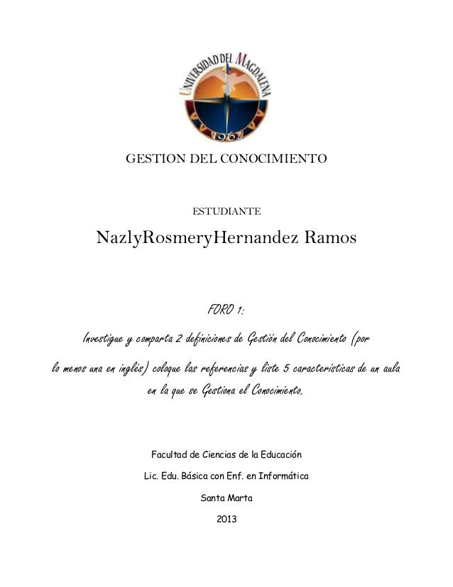 GESTION DEL CONOCIMIENTO  ESTUDIANTE  NazlyRosmeryHernandez Ramos  FORO 1:  Investigue y comparta 2 definiciones de Gestió...