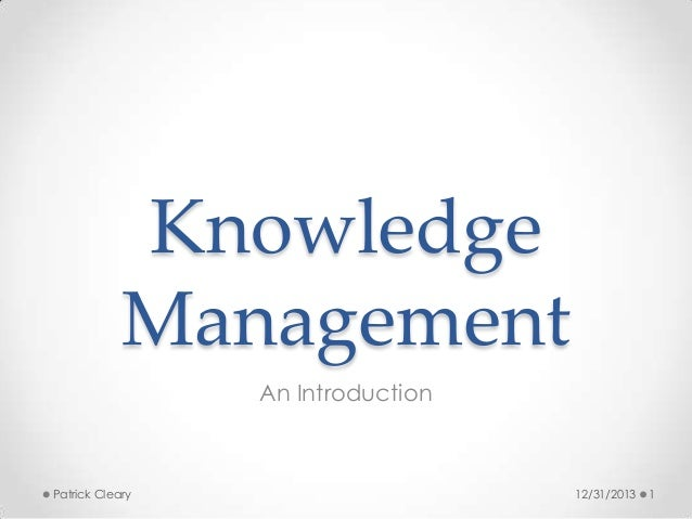 Knowledge Management An Introduction  Patrick Cleary  12/31/2013  1