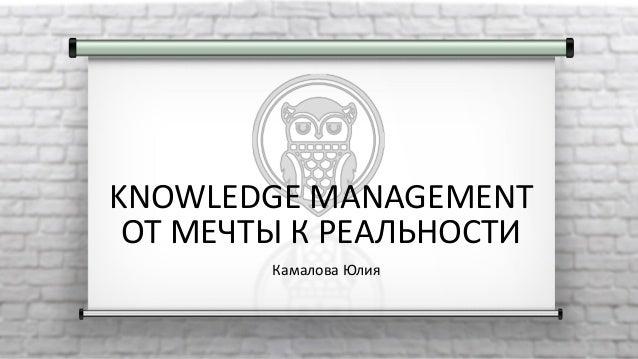 KNOWLEDGE MANAGEMENT ОТ МЕЧТЫ К РЕАЛЬНОСТИ Камалова Юлия