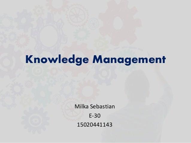 Knowledge Management Milka Sebastian E-30 15020441143