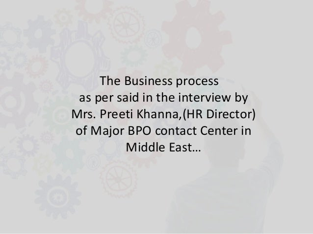 The Business process as per said in the interview by Mrs. Preeti Khanna,(HR Director) of Major BPO contact Center in Middl...