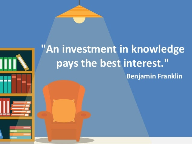 "Benjamin Franklin ""An investment in knowledge pays the best interest."""