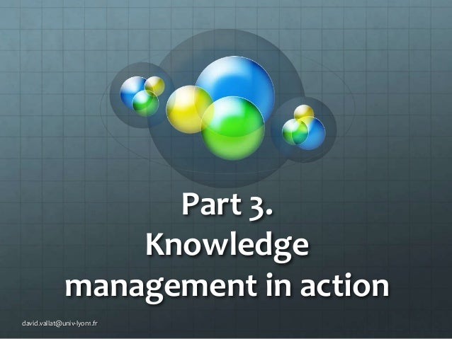 Part 3. Knowledge management in action david.vallat@univ-lyon1.fr