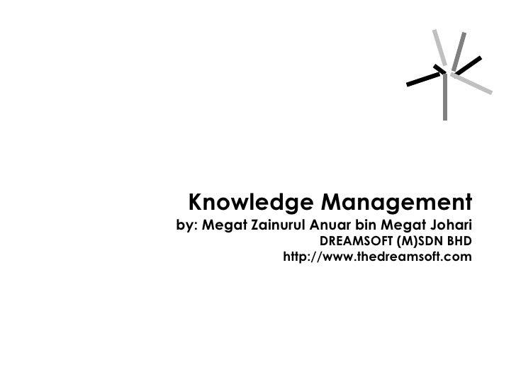 Knowledge Management by: Megat Zainurul Anuar bin Megat Johari DREAMSOFT (M)SDN BHD http://www.thedreamsoft.com