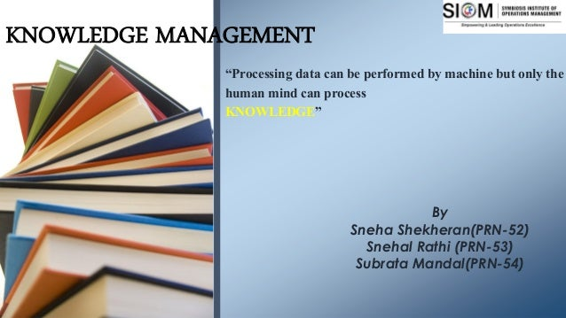 """KNOWLEDGE MANAGEMENT """"Processing data can be performed by machine but only the human mind can process KNOWLEDGE"""" By Sneha ..."""