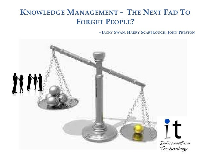 KNOWLEDGE MANAGEMENT - THE NEXT FAD TO           FORGET PEOPLE?                 - JACKY SWAN, HARRY SCARBROUGH, JOHN PRESTON