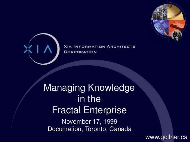 November 17, 1999 Documation, Toronto, Canada Managing Knowledge in the Fractal Enterprise www.gollner.ca