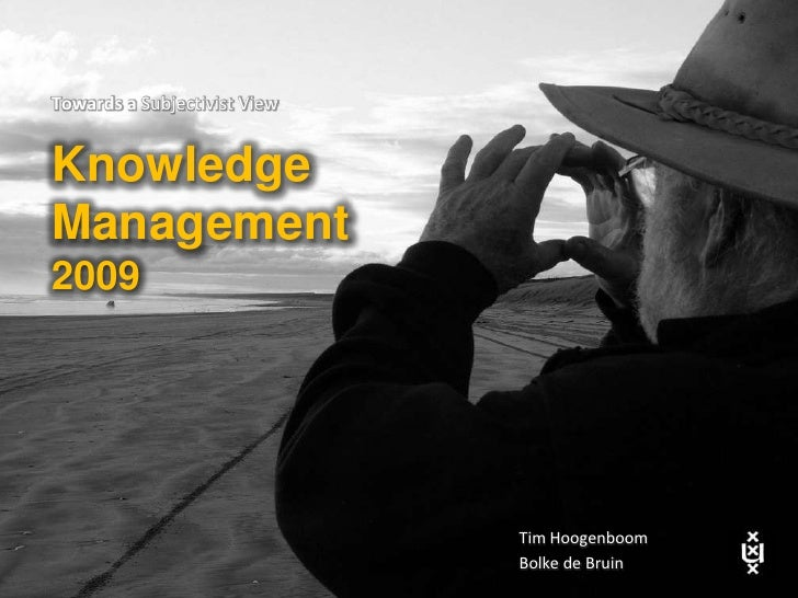 INTRODUCTION<br />Towards a Subjectivist View<br />Knowledge <br />Management <br />2009<br />TimHoogenboom<br />Bolke de ...