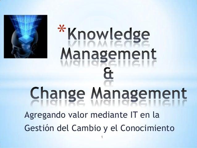 *Agregando valor mediante IT en laGestión del Cambio y el Conocimiento                  1