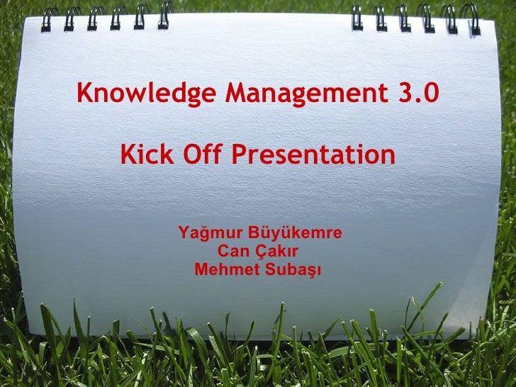 Knowledge Management 3.0 Kick Off Presentation <ul><li>  </li></ul><ul><li> </li></ul><ul><li> </li></ul><ul><li> ...