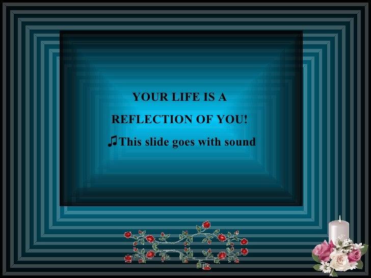 <ul><li>YOUR LIFE IS A  </li></ul><ul><li>REFLECTION OF YOU!   </li></ul><ul><li>This slide goes with sound </li></ul>