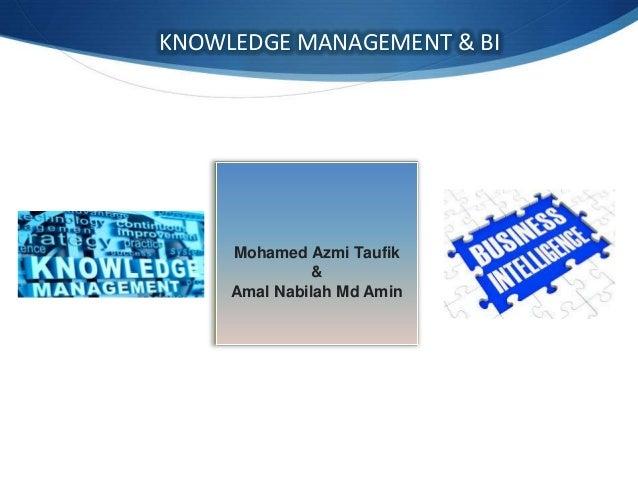 KNOWLEDGE MANAGEMENT & BI  Mohamed Azmi Taufik & Amal Nabilah Md Amin