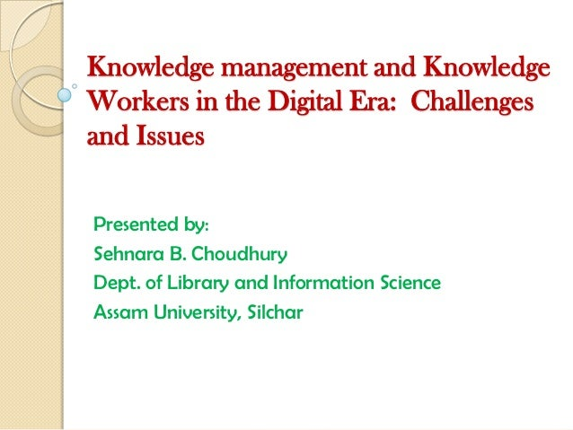 Knowledge management and KnowledgeWorkers in the Digital Era: Challengesand IssuesPresented by:Sehnara B. ChoudhuryDept. o...