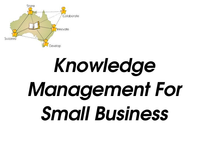<ul><ul><li>Knowledge Management For Small Business </li></ul></ul>