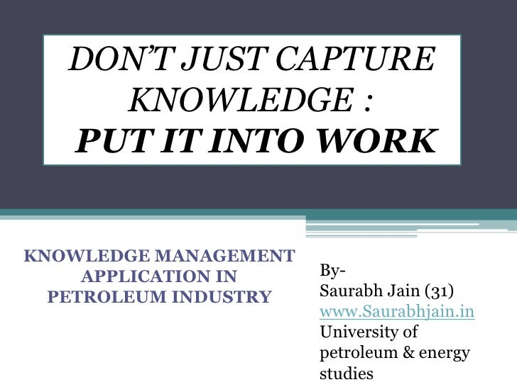 DON'T JUST CAPTURE KNOWLEDGE : <br /> PUT IT INTO WORK<br />KNOWLEDGE MANAGEMENTAPPLICATION IN PETROLEUM INDUSTRY<br />By-...