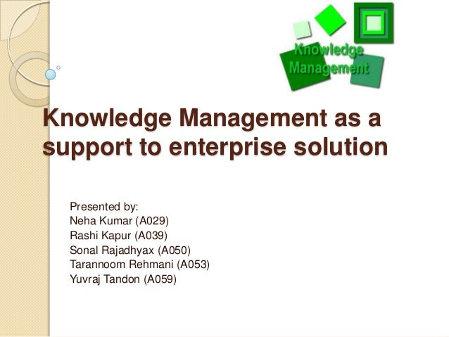 Knowledge Management as a support to enterprise solution Presented by: Neha Kumar (A029) Rashi Kapur (A039) Sonal Rajadhya...