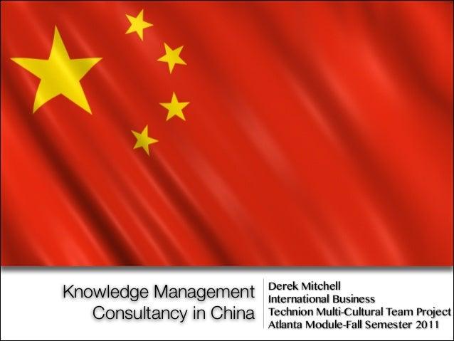 Knowledge ManagementConsultancy in ChinaDerek MitchellInternational BusinessTechnion Multi-Cultural Team ProjectAtlanta Mo...
