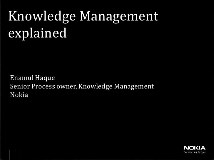 Knowledge ManagementexplainedEnamul HaqueSenior Process owner, Knowledge ManagementNokia 1