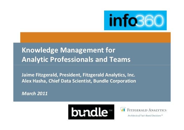 Knowledge Management forAnalytic Professionals and TeamsJaime Fitzgerald, President, Fitzgerald Analytics, Inc.Alex Hasha,...