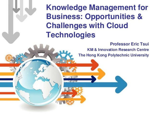 Knowledge Management forBusiness: Opportunities &Challenges with CloudTechnologiesProfessor Eric TsuiKM & Innovation Resea...