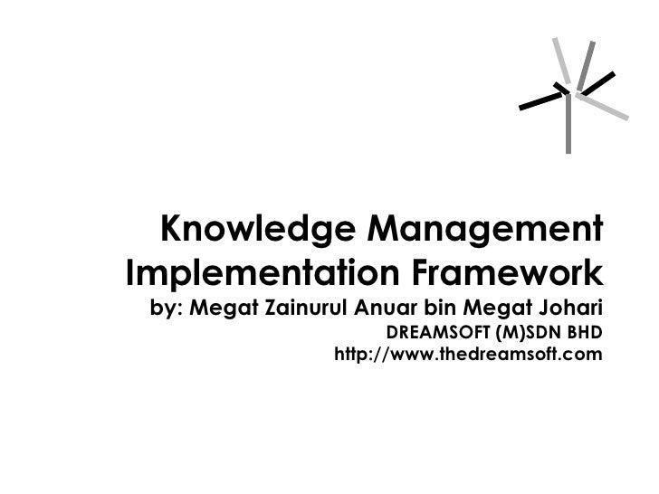 Knowledge Management Implementation Framework by: Megat Zainurul Anuar bin Megat Johari DREAMSOFT (M)SDN BHD http://www.th...