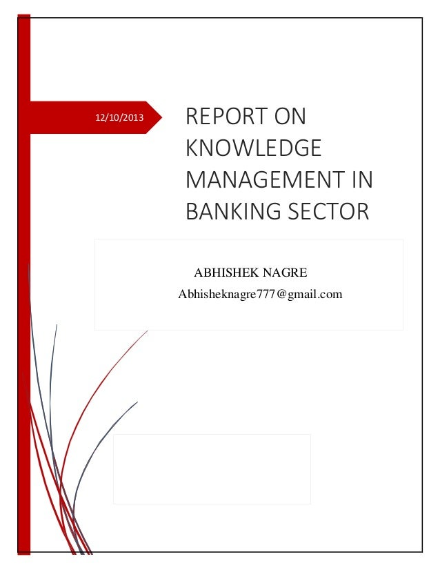 12/10/2013  REPORT ON KNOWLEDGE MANAGEMENT IN BANKING SECTOR ABHISHEK NAGRE Abhisheknagre777@gmail.com