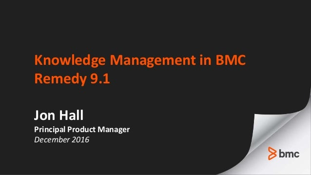 Knowledge Management in BMC Remedy 9.1 Jon Hall Principal Product Manager December 2016