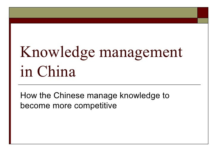 Knowledge management in China How the Chinese manage knowledge to become more competitive