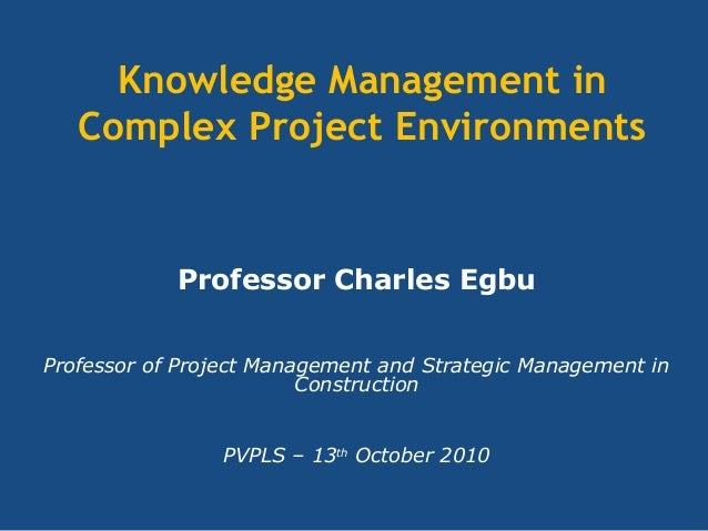 Knowledge Management in Complex Project Environments Professor Charles Egbu Professor of Project Management and Strategic ...
