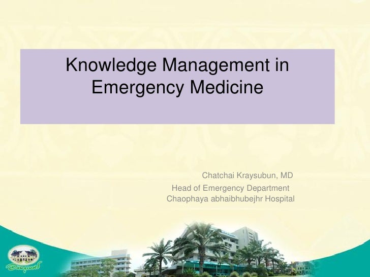 Knowledge Management in   Emergency Medicine                      Chatchai Kraysubun, MD            Head of Emergency Depa...