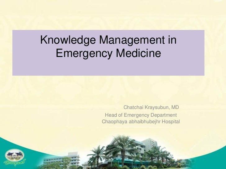 Knowledge Management in  Emergency Medicine                  Chatchai Kraysubun, MD           Head of Emergency Department...