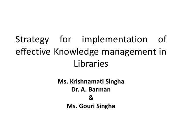 Strategy for implementation ofeffective Knowledge management in              Libraries         Ms. Krishnamati Singha     ...