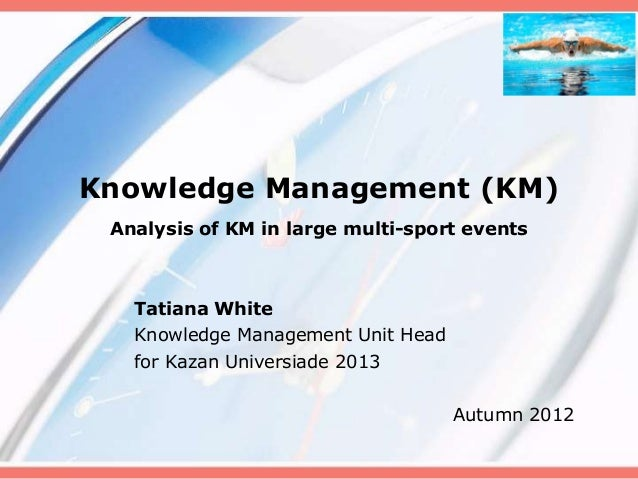 Knowledge Management (KM) Analysis of KM in large multi-sport events   Tatiana White   Knowledge Management Unit Head   fo...