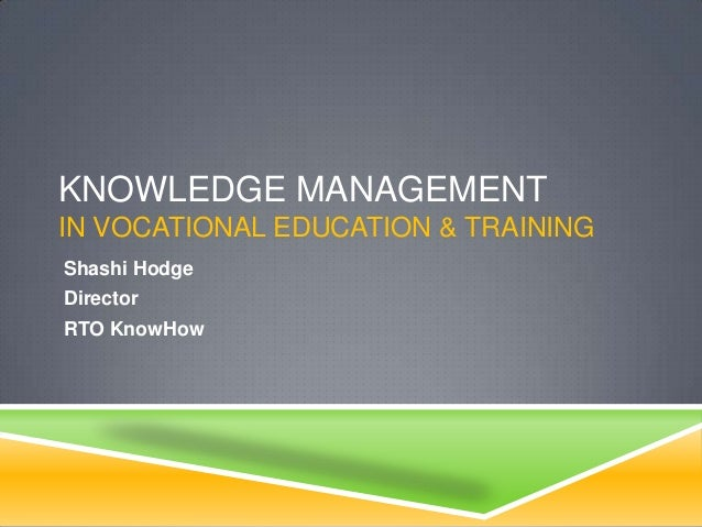 KNOWLEDGE MANAGEMENT IN VOCATIONAL EDUCATION & TRAINING Shashi Hodge Director RTO KnowHow