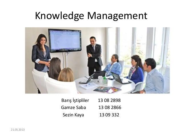 Knowledge Management Barış İştipliler 13 08 2898 Gamze Saba 13 08 2866 Sezin Kaya 13 09 332 21.05.2013