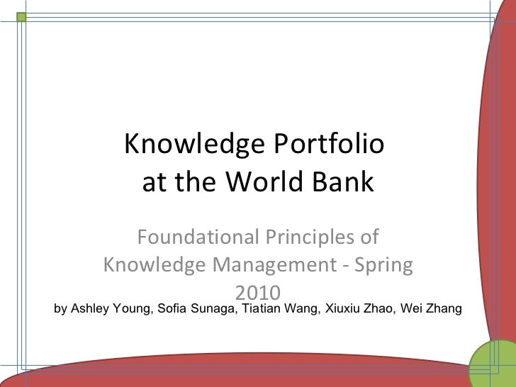 Knowledge Portfolio  at the World Bank Foundational Principles of Knowledge Management -Spring 2010 by Ashley Young, Sofi...