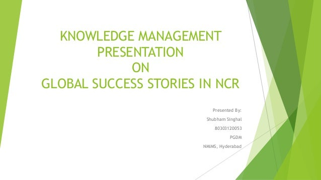 KNOWLEDGE MANAGEMENT PRESENTATION ON GLOBAL SUCCESS STORIES IN NCR Presented By: Shubham Singhal 80303120053 PGDM NMIMS, H...