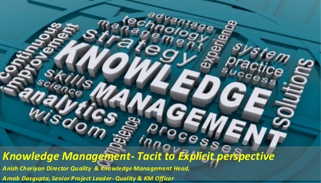 Knowledge Management- Tacit to Explicit perspective Anish Cheriyan Director Quality & Knowledge Management Head, Arnab Das...