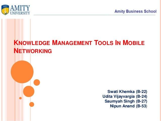 KNOWLEDGE MANAGEMENT TOOLS IN MOBILE NETWORKING Swati Khemka (B-22) Udita Vijayvargia (B-24) Saumyah Singh (B-27) Nipun An...