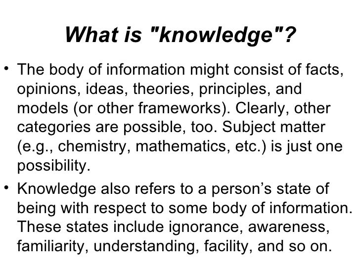 "What is ""knowledge""? <ul><li>The body of information might consist of facts, opinions, ideas, theories, principl..."